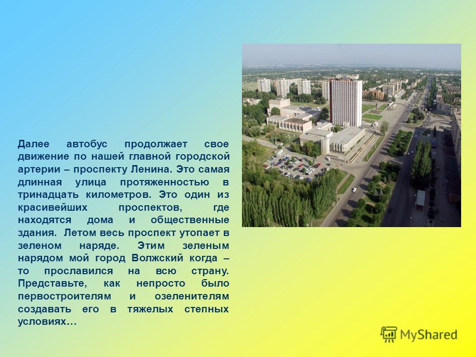 Далее автобус продолжает свое движение по нашей главной городской артерии – проспекту Ленина. Это самая длинная улица протяженностью в тринадцать километров. Это один из красивейших проспектов, где находятся дома и общественные здания. Летом весь про