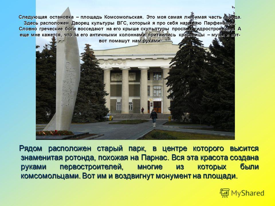 Следующая остановка – площадь Комсомольская. Это моя самая любимая часть города. Здесь расположен Дворец культуры ВГС, который я про себя называю Парфеноном. Словно греческие боги восседают на его крыше скульптуры простых гидростроевцев. А еще мне ка