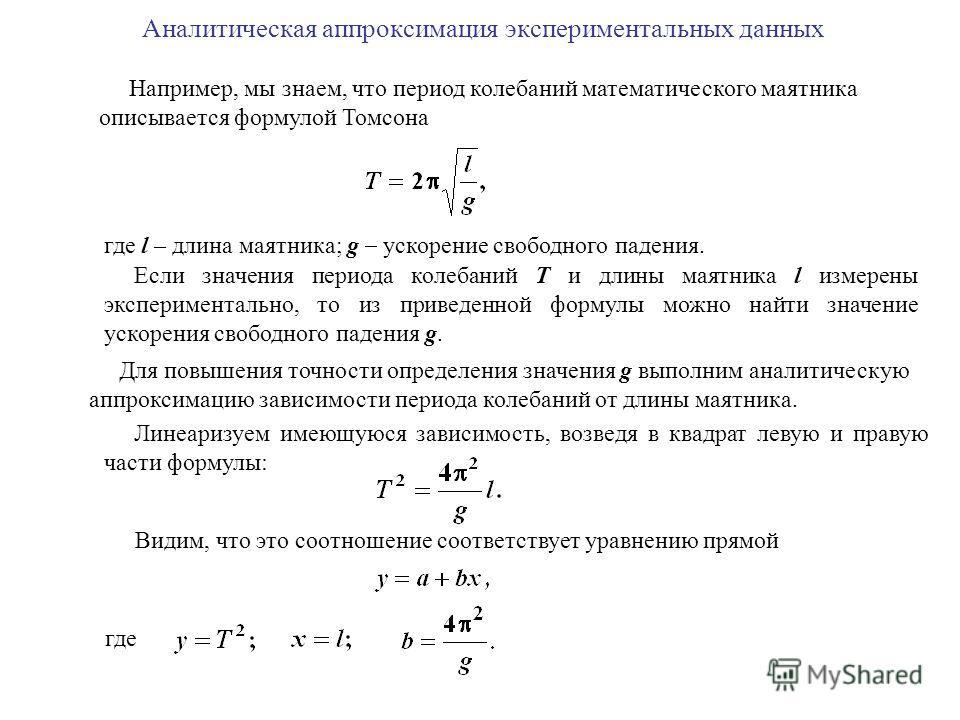 Аналитическая аппроксимация экспериментальных данных Например, мы знаем, что период колебаний математического маятника описывается формулой Томсона где l – длина маятника; g ускорение свободного падения. Если значения периода колебаний T и длины маят