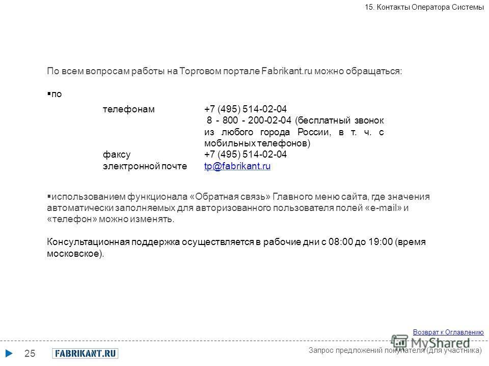 25 телефонам+7 (495) 514-02-04 8 - 800 - 200-02-04 (бесплатный звонок из любого города России, в т. ч. с мобильных телефонов) факсу+7 (495) 514-02-04 электронной почтеtp@fabrikant.ru По всем вопросам работы на Торговом портале Fabrikant.ru можно обра