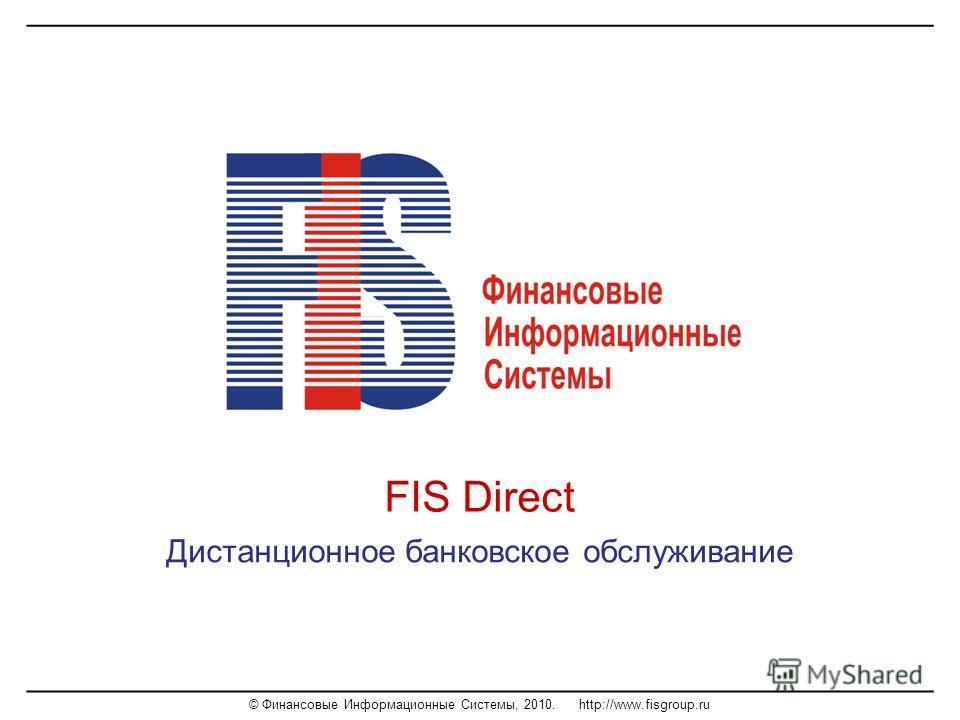 © Финансовые Информационные Системы, 2010. http://www.fisgroup.ru FIS Direct Дистанционное банковское обслуживание