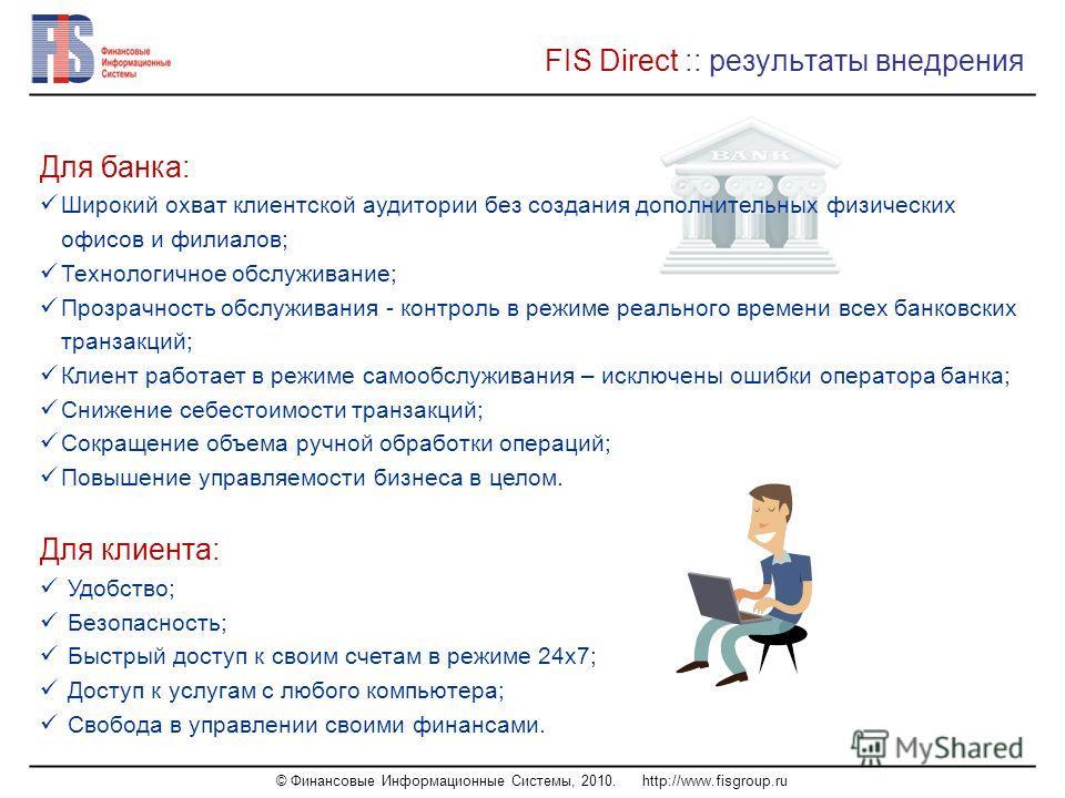 © Финансовые Информационные Системы, 2010. http://www.fisgroup.ru FIS Direct :: результаты внедрения Для банка: Широкий охват клиентской аудитории без создания дополнительных физических офисов и филиалов; Технологичное обслуживание; Прозрачность обсл