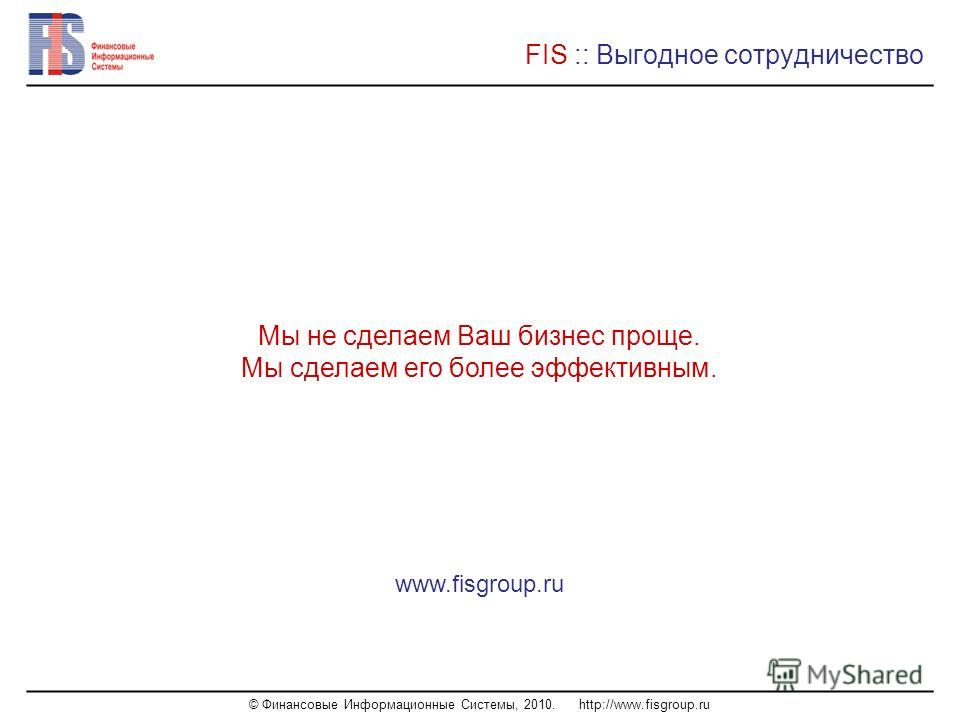 © Финансовые Информационные Системы, 2010. http://www.fisgroup.ru FIS :: Выгодное сотрудничество Мы не сделаем Ваш бизнес проще. Мы сделаем его более эффективным. www.fisgroup.ru