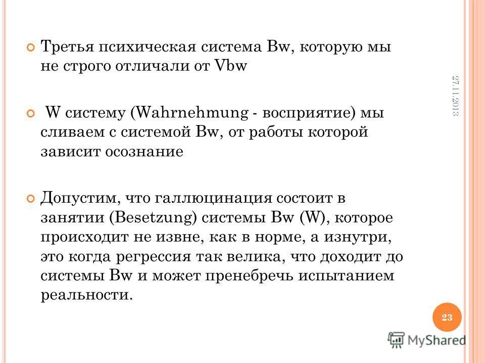 Третья психическая система Bw, которую мы не строго отличали от Vbw W систему (Wahrnehmung - восприятие) мы сливаем с системой Bw, от работы которой зависит осознание Допустим, что галлюцинация состоит в занятии (Besetzung) системы Bw (W), которое пр