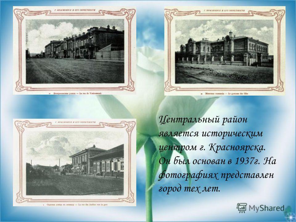 Центральный район является историческим центром г. Красноярска. Он был основан в 1937г. На фотографиях представлен город тех лет.