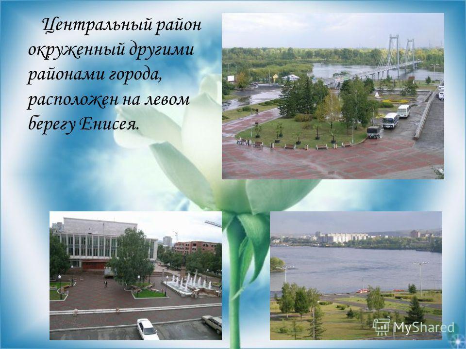Центральный район окруженный другими районами города, расположен на левом берегу Енисея.