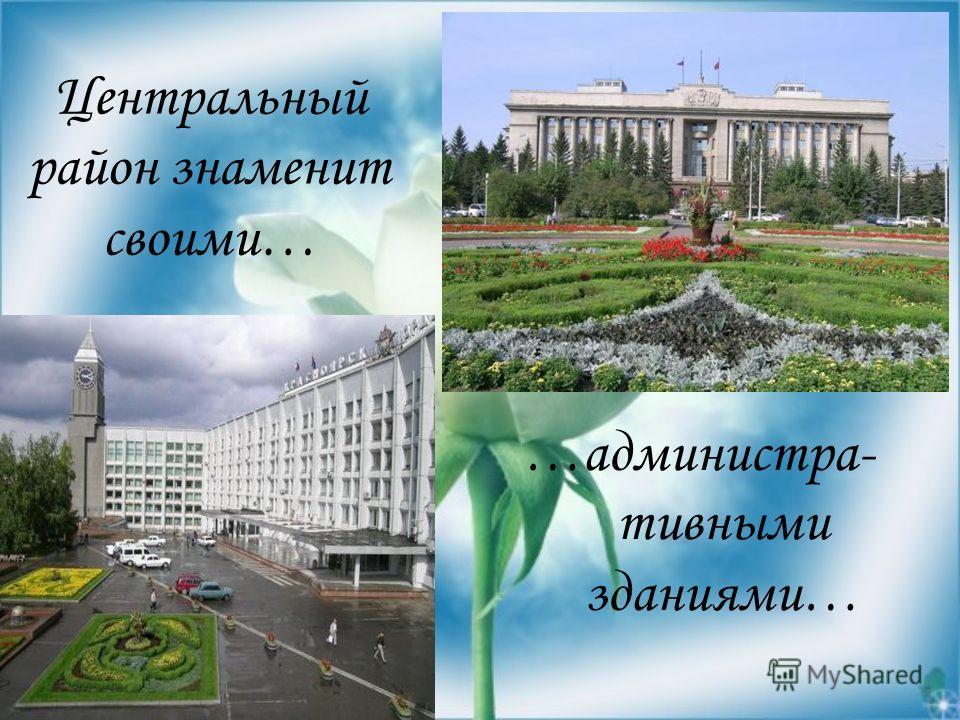Центральный район знаменит своими… …администра- тивными зданиями…