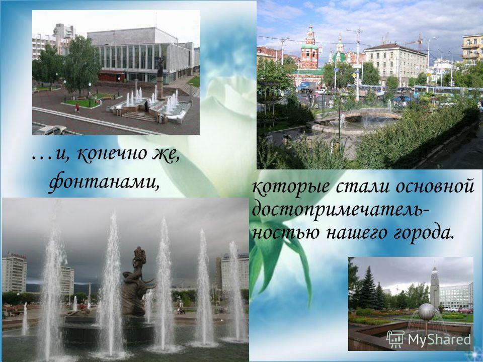 …и, конечно же, фонтанами, которые стали основной достопримечатель- ностью нашего города.