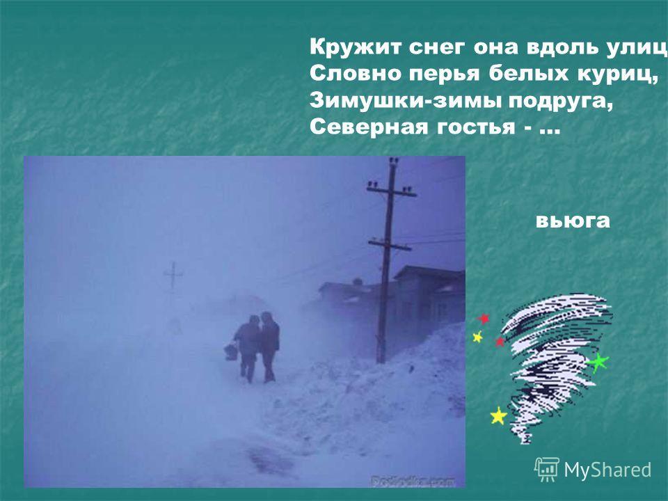 Кружит снег она вдоль улиц, Словно перья белых куриц, Зимушки-зимы подруга, Северная гостья - … вьюга Кружит снег она вдоль улиц, словно перья белых куриц, зимушки-зимы подруга, северная гостья - … Вьюга.