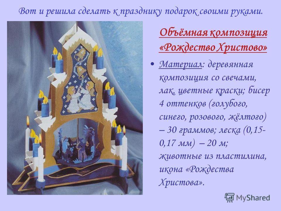 Вот и решила сделать к празднику подарок своими руками. Объёмная композиция «Рождество Христово» Материал: деревянная композиция со свечами, лак, цветные краски; бисер 4 оттенков (голубого, синего, розового, жёлтого) – 30 граммов; леска (0,15- 0,17 м