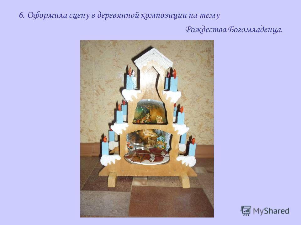 6. Оформила сцену в деревянной композиции на тему Рождества Богомладенца.