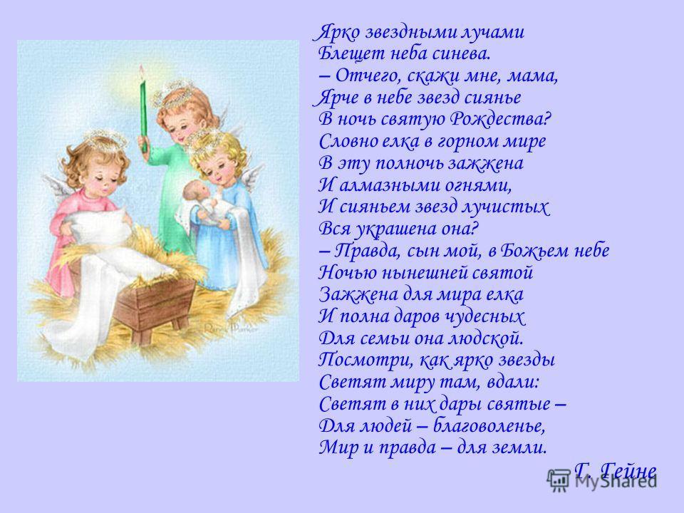 Ярко звездными лучами Блещет неба синева. – Отчего, скажи мне, мама, Ярче в небе звезд сиянье В ночь святую Рождества? Словно елка в горном мире В эту полночь зажжена И алмазными огнями, И сияньем звезд лучистых Вся украшена она? – Правда, сын мой, в