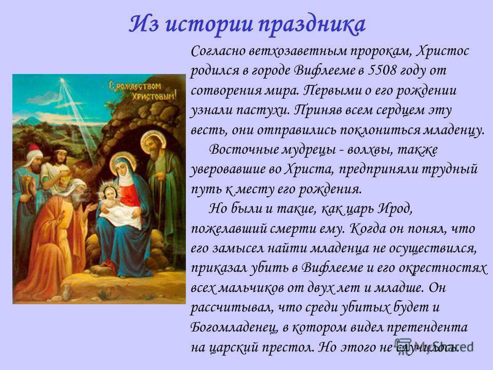 Согласно ветхозаветным пророкам, Христос родился в городе Вифлееме в 5508 году от сотворения мира. Первыми о его рождении узнали пастухи. Приняв всем сердцем эту весть, они отправились поклониться младенцу. Восточные мудрецы - волхвы, также уверовавш