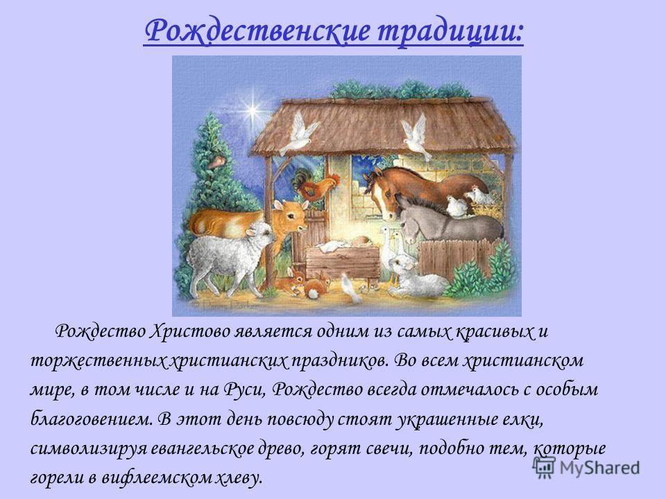 Рождественские традиции: Рождество Христово является одним из самых красивых и торжественных христианских праздников. Во всем христианском мире, в том числе и на Руси, Рождество всегда отмечалось с особым благоговением. В этот день повсюду стоят укра