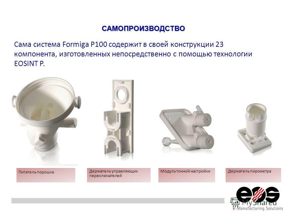 Сама система Formiga P100 содержит в своей конструкции 23 компонента, изготовленных непосредственно с помощью технологии EOSINT P. САМОПРОИЗВОДСТВО Питатель порошка Держатель управляющих переключателей Модуль точной настройки Держатель пирометра