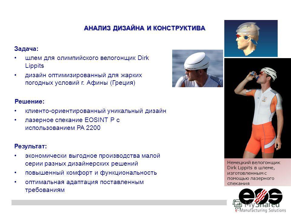 АНАЛИЗ ДИЗАЙНА И КОНСТРУКТИВА Задача: шлем для олимпийского велогонщик Dirk Lippits дизайн оптимизированный для жарких погодных условий г. Афины (Греция) Решение: клиенто-ориентированный уникальный дизайн лазерное спекание EOSINT P с использованием P