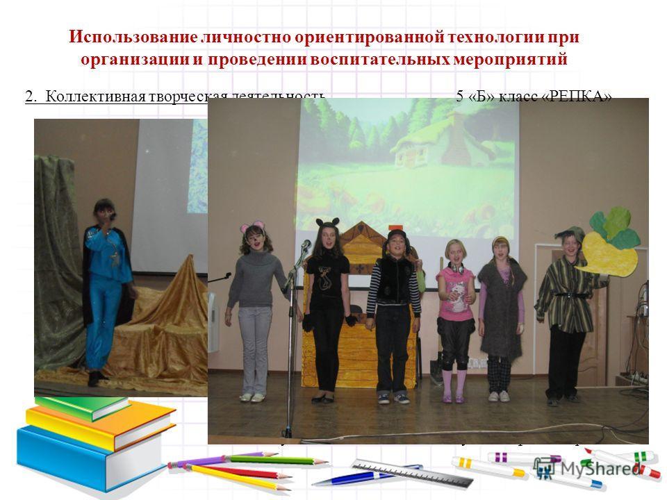 2. Коллективная творческая деятельность «Маленький принц», 8 «А» класс «Выступление 2 «Б» класса «Русский фольклор» 5 «Б» класс «РЕПКА» Использование личностно ориентированной технологии при организации и проведении воспитательных мероприятий