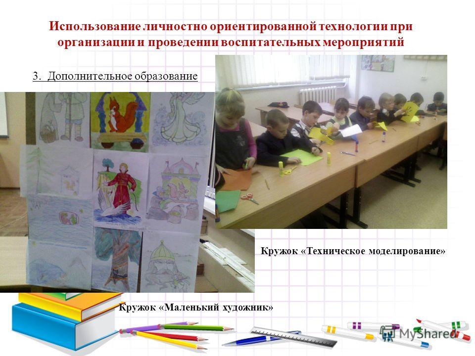 3. Дополнительное образование Использование личностно ориентированной технологии при организации и проведении воспитательных мероприятий Кружок «Маленький художник» Кружок «Техническое моделирование»