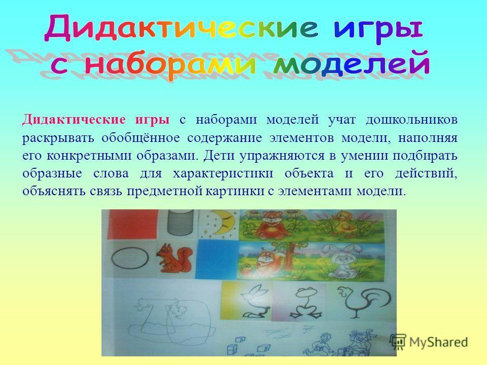 Дидактические игры с наборами моделей учат дошкольников раскрывать обобщённое содержание элементов модели, наполняя его конкретными образами. Дети упражняются в умении подбирать образные слова для характеристики объекта и его действий, объяснять связ