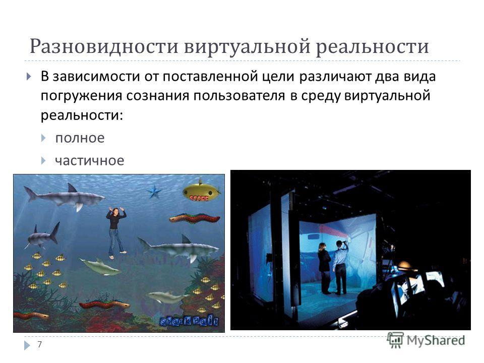 Разновидности виртуальной реальности В зависимости от поставленной цели различают два вида погружения сознания пользователя в среду виртуальной реальности : полное частичное 7