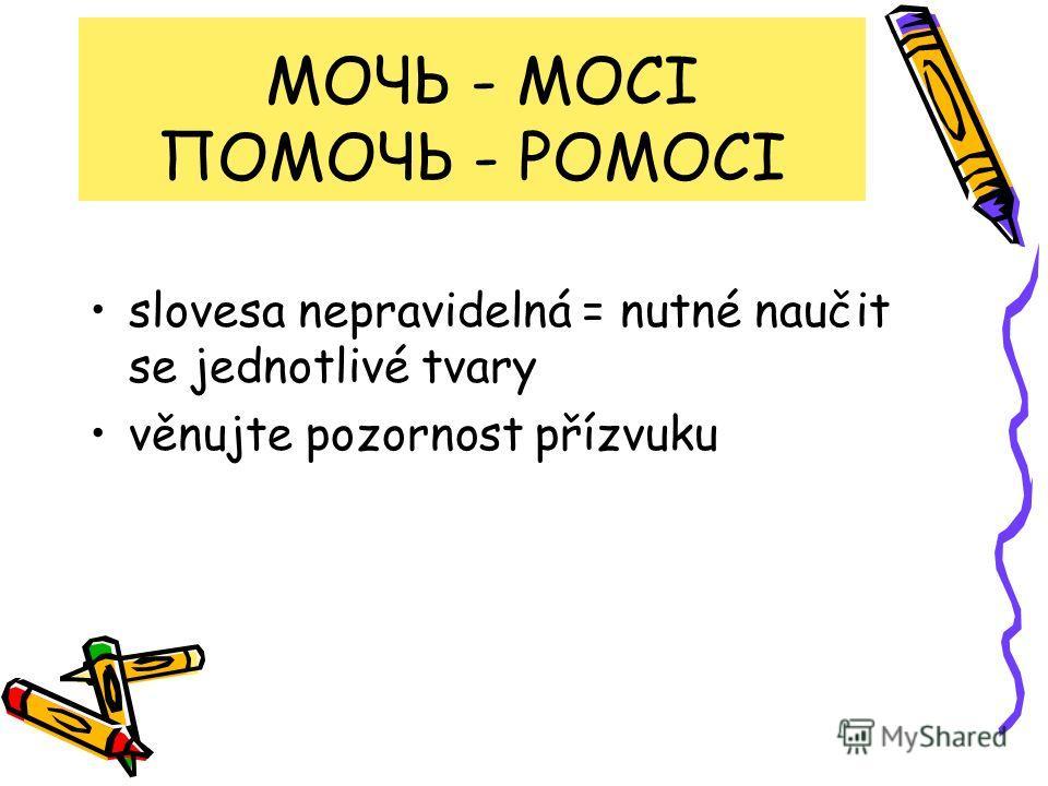 МОЧЬ - MOCI ПОМОЧЬ - POMOCI slovesa nepravidelná = nutné naučit se jednotlivé tvary věnujte pozornost přízvuku