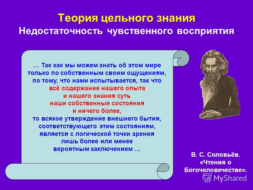 Теория цельного знания Недостаточность чувственного восприятия В. С. Соловьёв. «Чтения о Богочеловечестве». … Так как мы можем знать об этом мире только по собственным своим ощущениям, по тому, что нами испытывается, так что всё содержание нашего опы