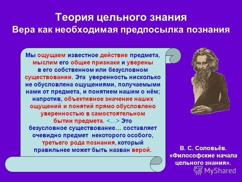 Теория цельного знания Вера как необходимая предпосылка познания В. С. Соловьёв. «Философские начала цельного знания». Мы ощущаем известное действие предмета, мыслим его общие признаки и уверены в его собственном или безусловном существовании. Эта ув