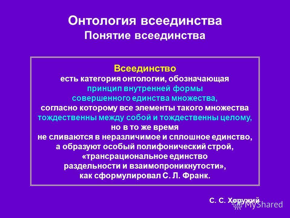 Всеединство есть категория онтологии, обозначающая принцип внутренней формы совершенного единства множества, согласно которому все элементы такого множества тождественны между собой и тождественны целому, но в то же время не сливаются в неразличимое