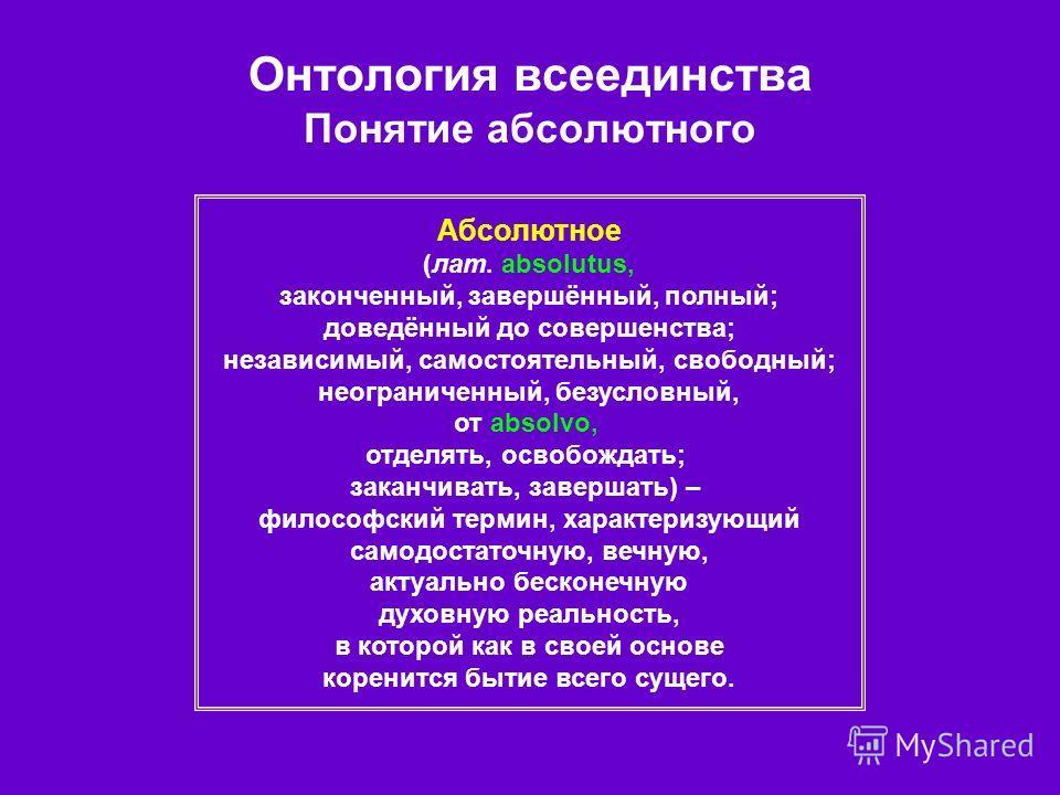 Онтология всеединства Понятие абсолютного Абсолютное (лат. absolutus, законченный, завершённый, полный; доведённый до совершенства; независимый, самостоятельный, свободный; неограниченный, безусловный, от absolvo, отделять, освобождать; заканчивать,