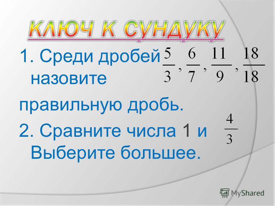 1. Среди дробей назовите правильную дробь. 2. Сравните числа 1 и Выберите большее.