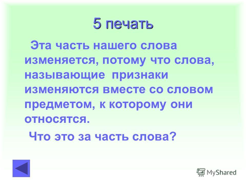 5 печать Эта часть нашего слова изменяется, потому что слова, называющие признаки изменяются вместе со словом предметом, к которому они относятся. Что это за часть слова?