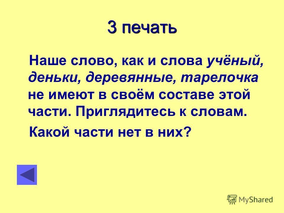 3 печать Наше слово, как и слова учёный, деньки, деревянные, тарелочка не имеют в своём составе этой части. Приглядитесь к словам. Какой части нет в них?