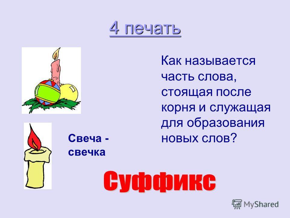 4 печать 4 печать Как называется часть слова, стоящая после корня и служащая для образования новых слов? Свеча - свечка