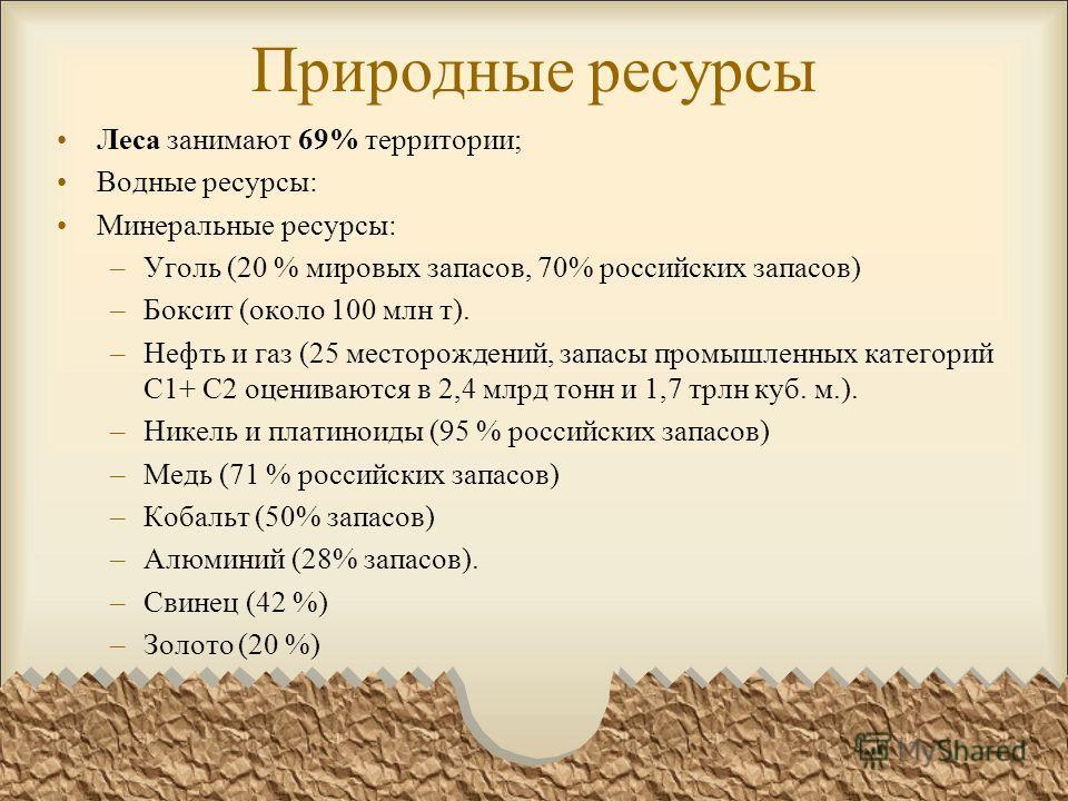 Природные ресурсы Леса занимают 69% территории; Водные ресурсы: Минеральные ресурсы: –Уголь (20 % мировых запасов, 70% российских запасов) –Боксит (около 100 млн т). –Нефть и газ (25 месторождений, запасы промышленных категорий С1+ С2 оцениваются в 2