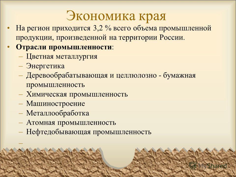 Экономика края На регион приходится 3,2 % всего объема промышленной продукции, произведенной на территории России. Отрасли промышленности: –Цветная металлургия –Энергетика –Деревообрабатывающая и целлюлозно - бумажная промышленность –Химическая промы