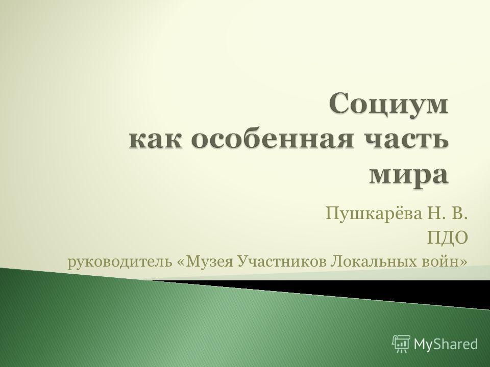 Пушкарёва Н. В. ПДО руководитель «Музея Участников Локальных войн»