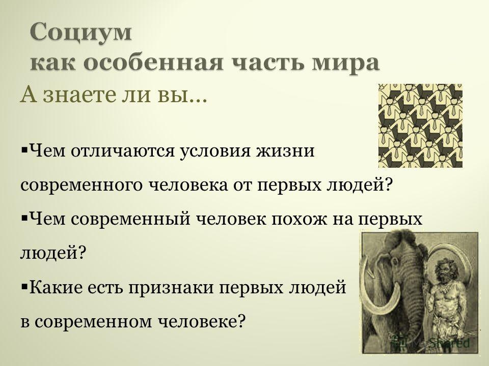 А знаете ли вы… Чем отличаются условия жизни современного человека от первых людей? Чем современный человек похож на первых людей? Какие есть признаки первых людей в современном человеке?