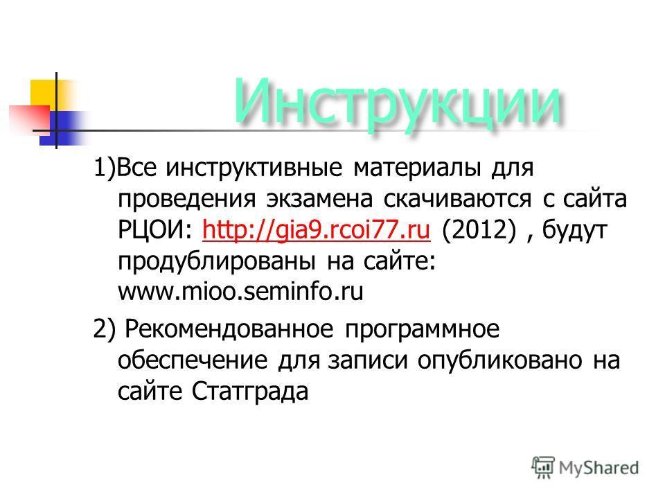 Инструкции 1)Все инструктивные материалы для проведения экзамена скачиваются с сайта РЦОИ: http://gia9.rcoi77.ru (2012), будут продублированы на сайте: www.mioo.seminfo.ruhttp://gia9.rcoi77.ru 2) Рекомендованное программное обеспечение для записи опу