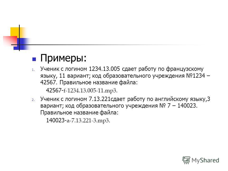 Примеры: 1. Ученик с логином 1234.13.005 сдает работу по французскому языку, 11 вариант; код образовательного учреждения 1234 – 42567. Правильное название файла: 42567- f-1234.13.005-11.mp3. 2. Ученик с логином 7.13.221сдает работу по английскому язы