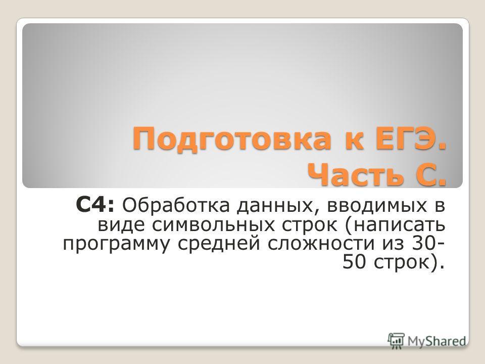 Подготовка к ЕГЭ. Часть С. C4: Обработка данных, вводимых в виде символьных строк (написать программу средней сложности из 30- 50 строк).