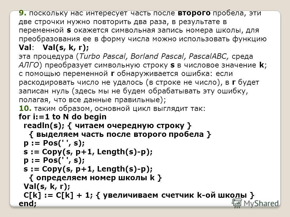 9. поскольку нас интересует часть после второго пробела, эти две строчки нужно повторить два раза, в результате в переменной s окажется символьная запись номера школы, для преобразования ее в форму числа можно использовать функцию Val: Val(s, k, r);
