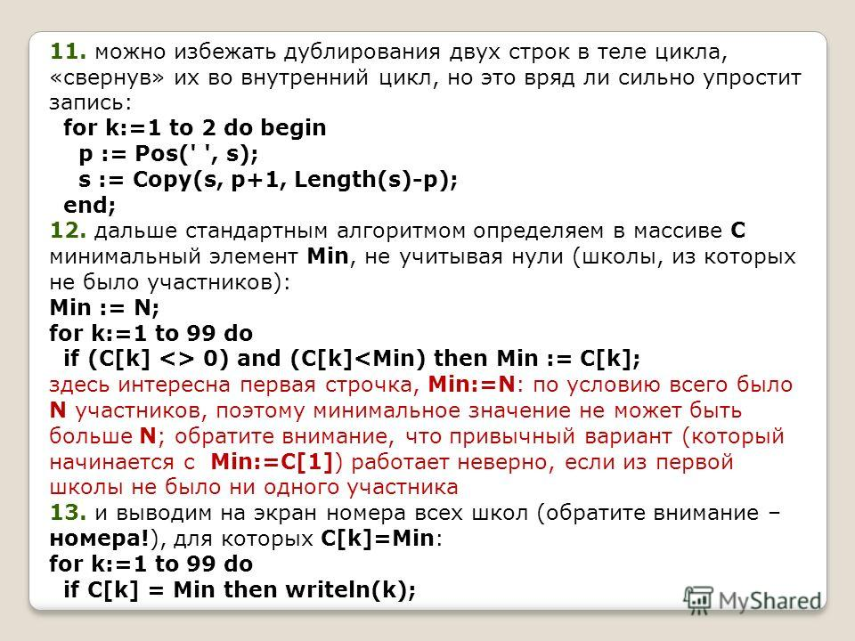 11. можно избежать дублирования двух строк в теле цикла, «свернув» их во внутренний цикл, но это вряд ли сильно упростит запись: for k:=1 to 2 do begin p := Pos(' ', s); s := Copy(s, p+1, Length(s)-p); end; 12. дальше стандартным алгоритмом определяе