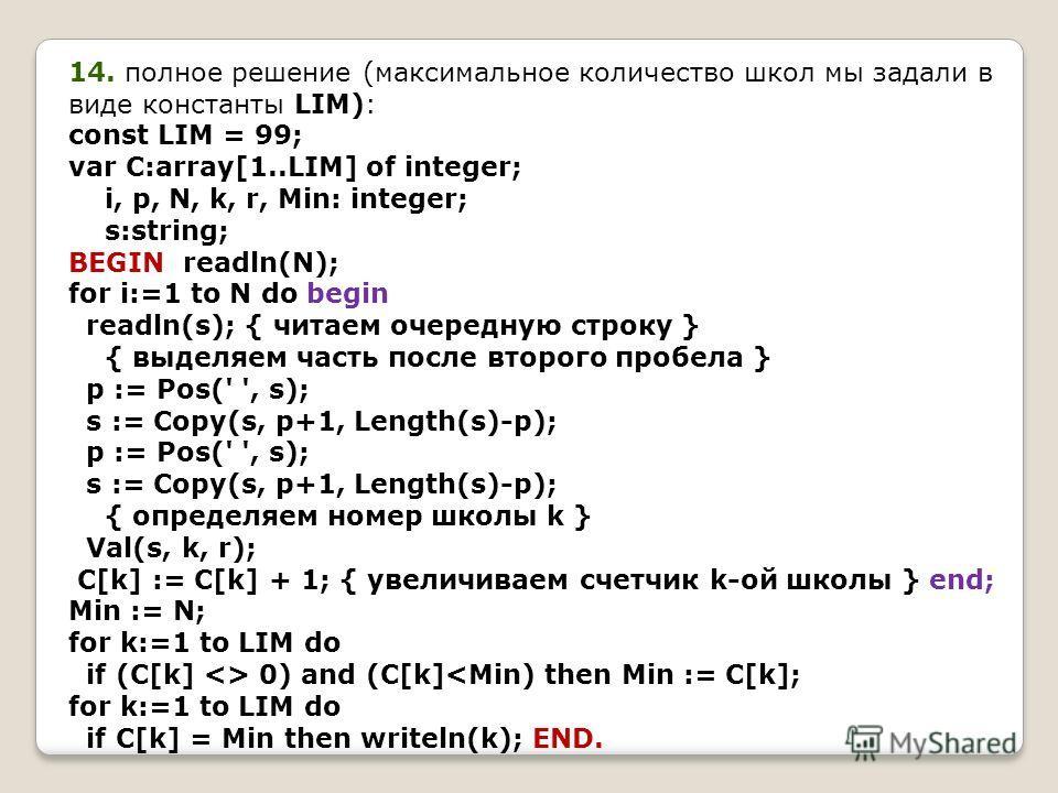 14. полное решение (максимальное количество школ мы задали в виде константы LIM): const LIM = 99; var C:array[1..LIM] of integer; i, p, N, k, r, Min: integer; s:string; BEGIN readln(N); for i:=1 to N do begin readln(s); { читаем очередную строку } {