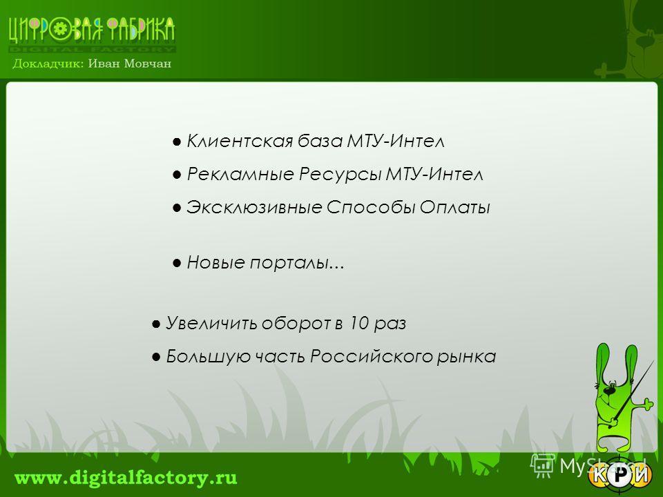 Клиентская база МТУ-Интел Рекламные Ресурсы МТУ-Интел Эксклюзивные Способы Оплаты Новые порталы... Увеличить оборот в 10 раз Большую часть Российского рынка