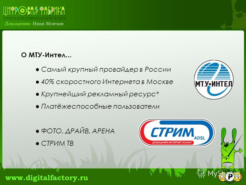 О МТУ-Интел... Самый крупный провайдер в России 40% скоростного Интернета в Москве Крупнейший рекламный ресурс* Платёжеспособные пользователи ФОТО, ДРАЙВ, АРЕНА СТРИМ ТВ