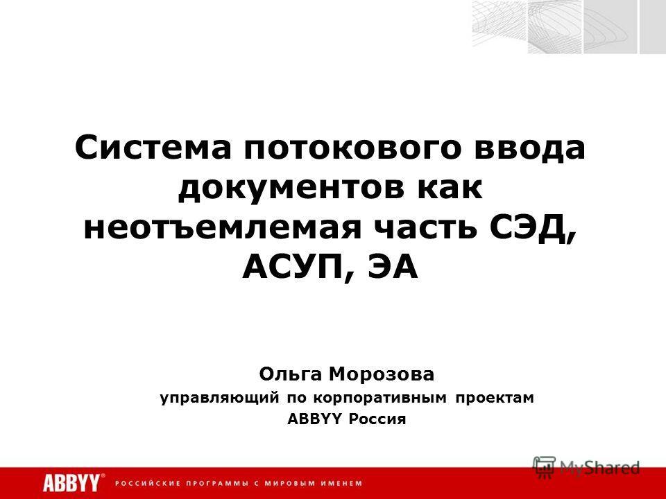 Система потокового ввода документов как неотъемлемая часть СЭД, АСУП, ЭА Ольга Морозова управляющий по корпоративным проектам ABBYY Россия