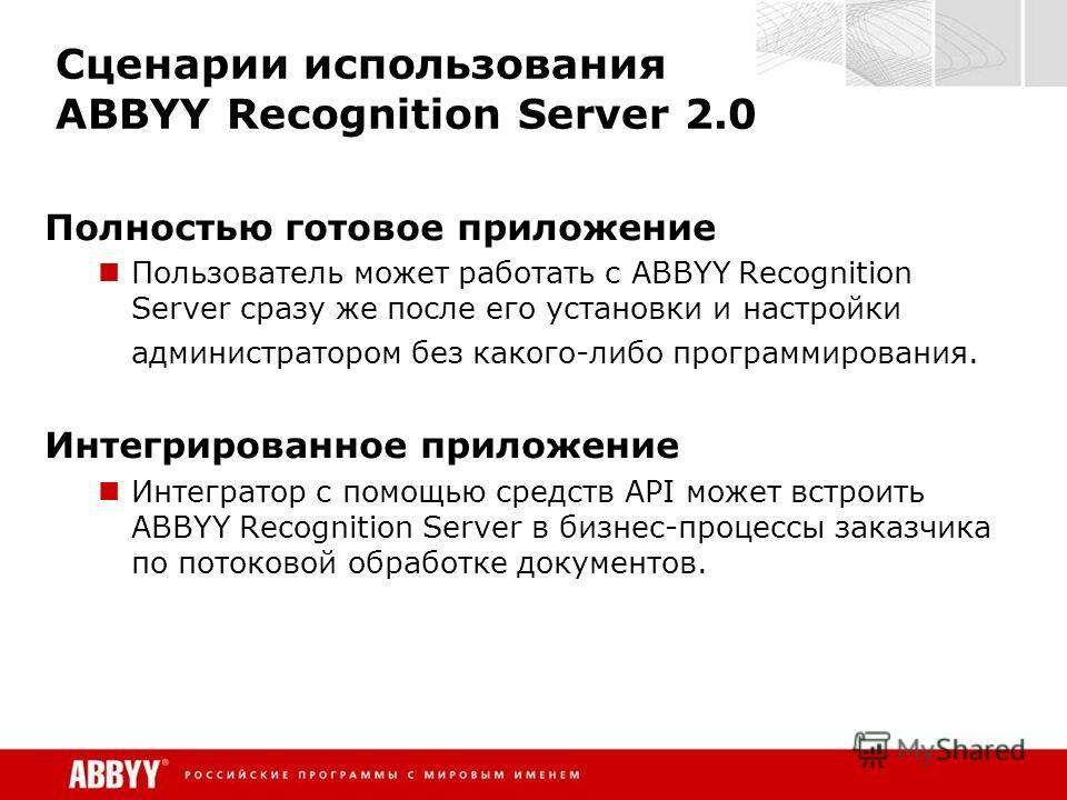 Сценарии использования ABBYY Recognition Server 2.0 Полностью готовое приложение Пользователь может работать с ABBYY Recognition Server сразу же после его установки и настройки администратором без какого-либо программирования. Интегрированное приложе