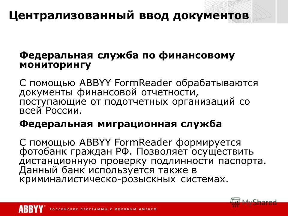 Централизованный ввод документов Федеральная служба по финансовому мониторингу C помощью ABBYY FormReader обрабатываются документы финансовой отчетности, поступающие от подотчетных организаций со всей России. Федеральная миграционная служба C помощью