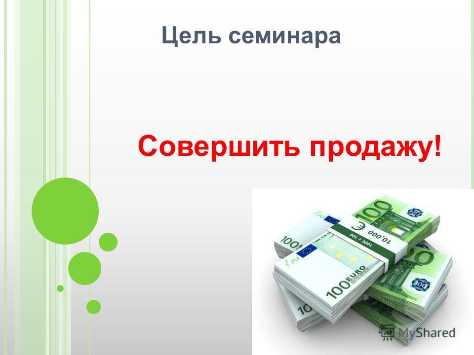Цель семинара Совершить продажу!