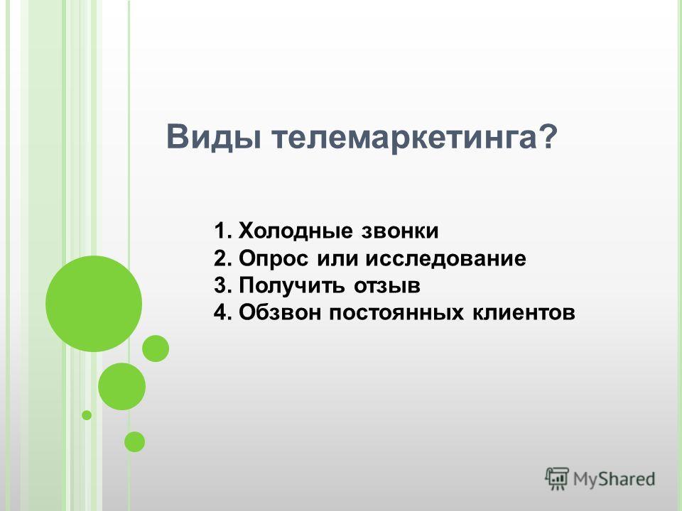 Виды телемаркетинга? 1. Холодные звонки 2. Опрос или исследование 3. Получить отзыв 4. Обзвон постоянных клиентов
